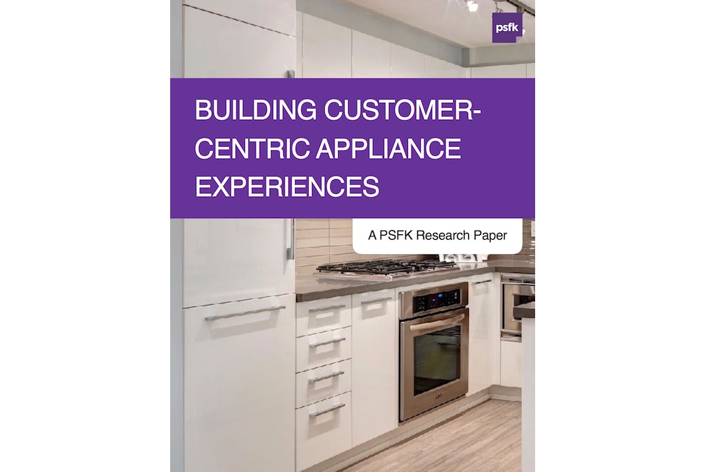 PSFK's Latest Research Paper, 'Building Customer-Centric Appliance Experiences,' Is Available For Member Download