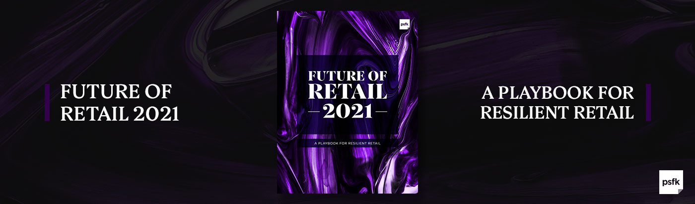 PSFK's Future of Retail 2021 Report Provides Key Levers for Building Business Resilience